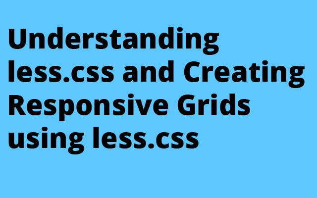 Understanding less.css and Creating Responsive Grids using less.css