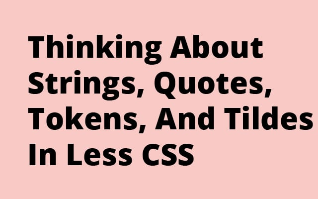 Thinking About Strings, Quotes, Tokens, And Tildes In Less CSS